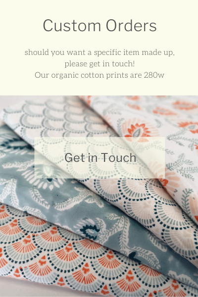 Not finding exactly what you are looking for in our online shop? We are happy to assist with any request.  Our organic cotton is 280wide, so we can accommodate a variety of items, including curtains or blinds!  Please get in touch via our CONTACT page.